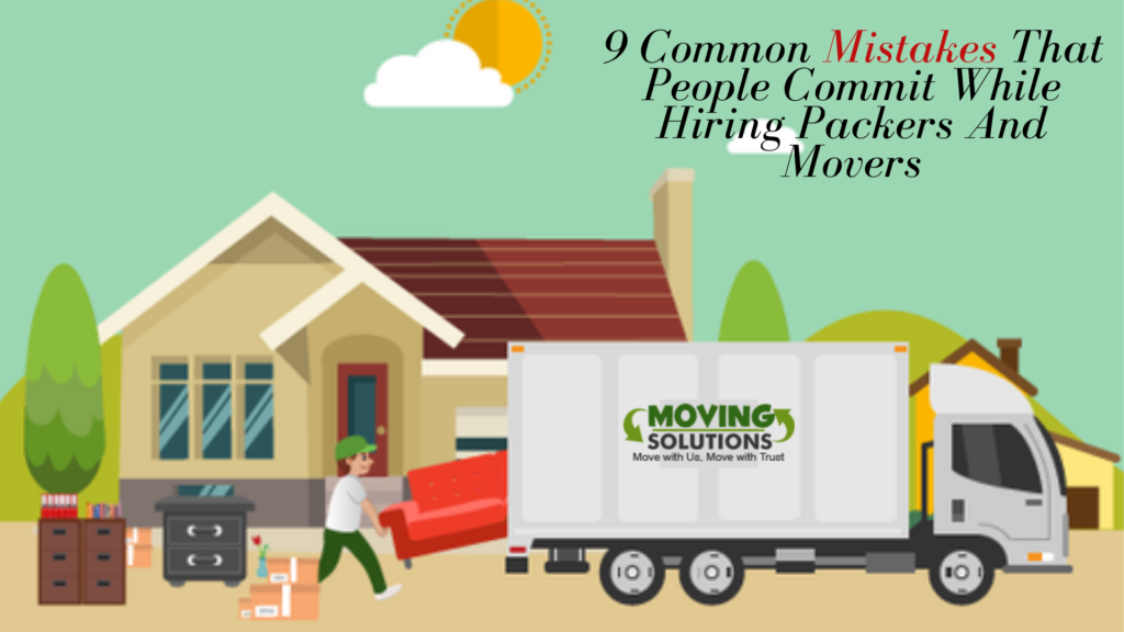 9 Common Mistakes That People Commit While Hiring Packers And Movers